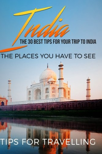 India: India Travel Guide: The 30 Best Tips For Your Trip To India - The Places You Have To See (New Delhi, Bengaluru, Mumbai, Kolkata, Kashmir, Jaipur) (Volume 1)