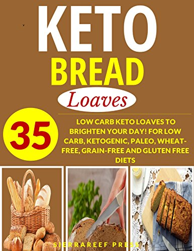 KETOGENIC BREAD COOKBOOK: LOAVES: 35 LOW CARB KETO LOAVES TO BRIGHTEN YOUR DAY! FOR LOW CARB, KETOGENIC, PALEO, WHEAT-FREE, GRAIN-FREE AND GLUTEN FREE DIETS (bread recipes, breakfast cookbooks, keto) by SierraReef Press