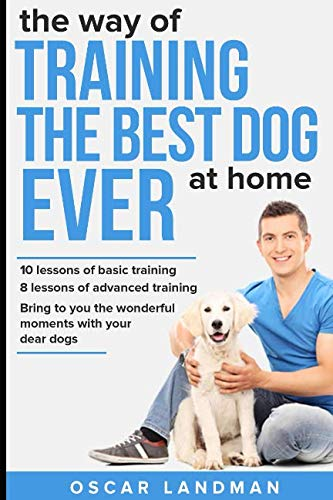 The way of TRAINING THE BEST DOG EVER at home: 10 lessons of basic training and 8 lessons of advanced training