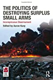 The Politics of Destroying Surplus Small Arms : Inconspicuous Disarmament, , 0415494613