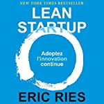 Lean Startup: Adoptez l'innovation continue [Lean Startup: Adopt Continuous Innovation] | Eric Ries