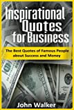 Inspirational Quotes for Business: The Best Quotes of Famous People about Success and Money (famous quotes, motivational quotes, business, power, ... (Success, motivation, quotes) (Volume 2)