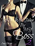 My Wife Taken By My Boss - Vol 2: Series Book Two - (Swingers First Timers, Cuckolding, Billionaire)
