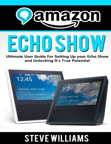 Amazon Echo Show: Ultimate User Guide For Setting Up you Echo Show and Unlocking Its True Potential