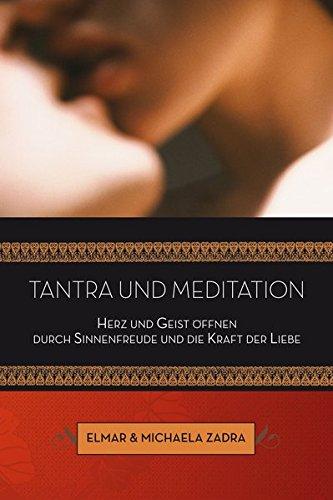 Tantra und Meditation: Herz und Geist öffnen durch Sinnenfreude und die Kraft der Liebe