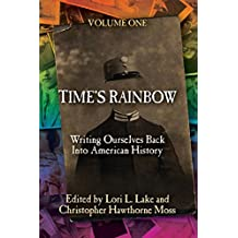 Time's Rainbow: Writing Ourselves Back into American History (Time's Rainbow Series) (Volume 1)