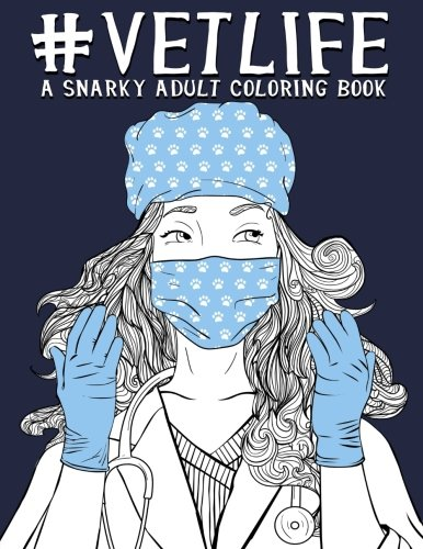 Vet Life: A Snarky Adult Coloring Book: A Unique & Funny Antistress Coloring Gift for Veterinarians, Veterinary Science Majors, DVM & VMD, Doctors of ... Stress Relief & Mindful Meditation) (Vet Life)
