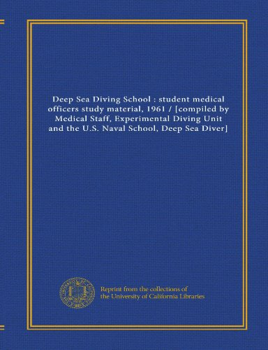 Deep Sea Diving School : student medical officers study material, 1961 / [compiled by Medical Staff, Experimental Diving Unit and the U.S. Naval School, Deep Sea Diver]