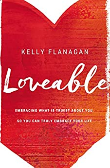 Loveable: Embracing What Is Truest About You, So You Can Truly Embrace Your Life by [Flanagan, Kelly]