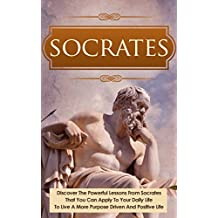 Socrates: Discover the Powerful Lessons from Socrates that you can Apply to your Daily Life to Live a More Purposeful, Drive and Positive Life. (Socrates, ... Ancient Greece, Greek Mythology, Plato)
