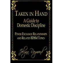 Taken In Hand: A Guide to Domestic Discipline, Power Exchange Relationships and Related BDSM Topics