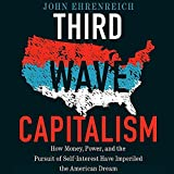 Third Wave Capitalism: How Money, Power, and the Pursuit of Self-Interest Have Imperiled the American Dream