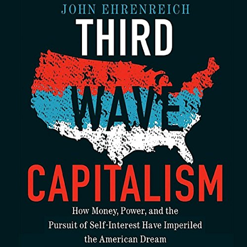 Third Wave Capitalism: How Money, Power, and the Pursuit of Self-Interest Have Imperiled the American Dream by University Press Audiobooks