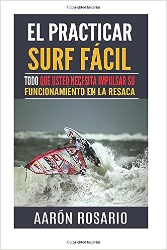 El practicar surf fácil: Todo que usted necesita impulsar su funcionamiento en la resaca: Amazon.es: Aarón Rosario: Libros
