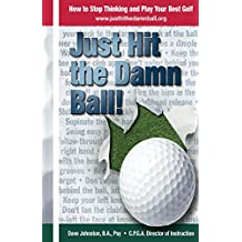 Just Hit The Damn Ball!: How To Stop Thinking and Play Your Best Golf