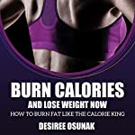 Burn Calories and Lose Weight Now: How to Burn Fat Like the Calorie King | Desiree Osunak