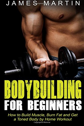 Download Bodybuilding for Beginners: How to Build Muscle, Burn Fat and Get a Toned Body by Home Workout pdf