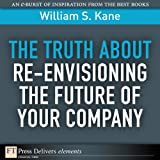 img - for The Truth About Re-Envisioning the Future of Your Company (FT Press Delivers Elements) book / textbook / text book