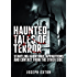 Haunted Tales of Terror: Startling Hauntings, Apparitions, and Contact From the Other Side (Unexplained Phenomena Book 1)