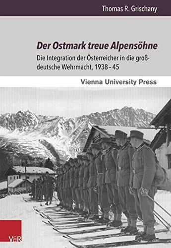 Der Ostmark treue Alpensöhne: Die Integration der Österreicher in die großdeutsche Wehrmacht, 1938-45 (Zeitgeschichte Im Kontext)
