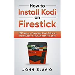 How to Install Kodi on Firestick: 2017 Step-by-Step Simplified Guide to Install Kodi on Your Amazon Fire Stick (A User Guide of Tips and Tricks to install Kodi on your 2017 Amazon Fire Stick)