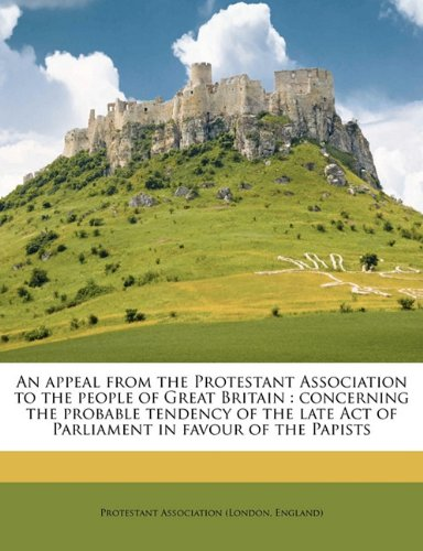 An appeal from the Protestant Association to the people of Great Britain: concerning the probable tendency of the late Act of Parliament in favour of the Papists pdf