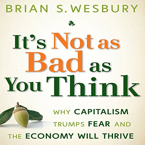 It's Not as Bad as You Think: Why Capitalism Trumps Fear and the Economy Will Thrive by Gildan Media, LLC