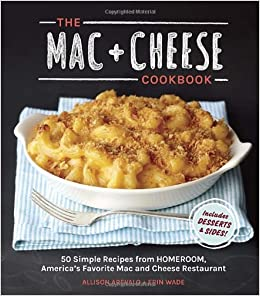 The Mac Cheese Cookbook 50 Simple Recipes From Homeroom America S Favorite Mac And Cheese Restaurant Allison Arevalo Erin Wade 9781607744665