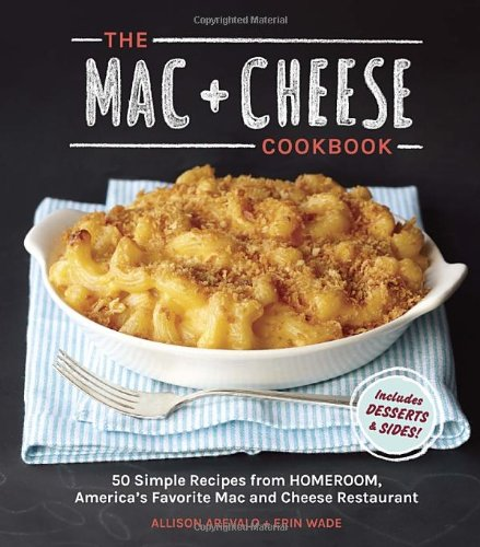 The Mac + Cheese Cookbook: 50 Simple Recipes from Homeroom, America's Favorite Mac and Cheese Restaurant by Allison Arevalo, Erin Wade