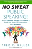 """""""No Sweat Public Speaking!"""": How to Develop, Practice and Deliver a Knock Your Socks Off! Presentation with - No Sweat!"""