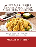 What Mrs. Fisher Knows About Old Southern Cooking: Also Soups, Pickles, Preserves, etc.