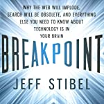Breakpoint: Why the Web Will Implode, Search Will Be Obsolete, and Everything Else You Need to Know About Technology Is in Your Brain | Jeff Stibel