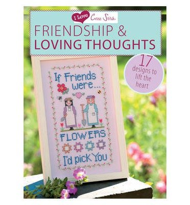 I Love Cross Stitch: Friendship & Loving Thoughts: 17 Designs to Lift the Heart (I Love Cross Stitch) (Paperback) - Common