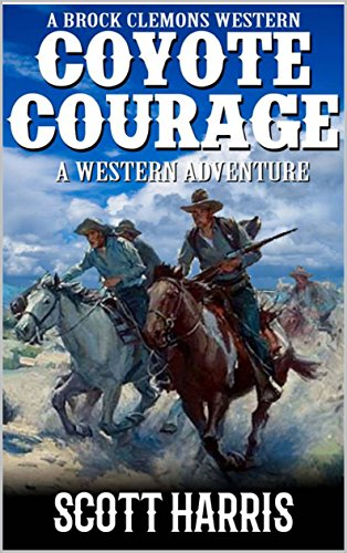 A Brock Clemons Western: Coyote Courage: A Western Adventure From The Author of Coyote Creek: A Western (The Brock Clemons Tales of the Old West Series Book 1)