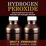Hydrogen Peroxide: Heal Yourself and Your Home Naturally with Hydrogen Peroxide | Emily Steinhauser