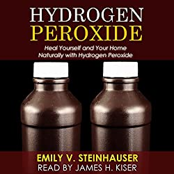 Hydrogen Peroxide: Heal Yourself and Your Home Naturally with Hydrogen Peroxide