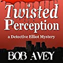 Twisted Perception: Detective Elliot Mystery, Book 1 Audiobook by Bob Avey Narrated by Charles Bice