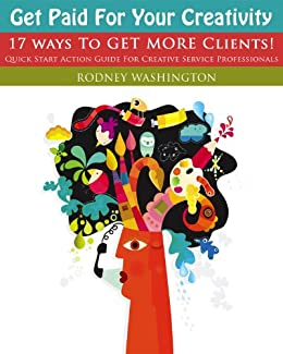 Get Paid For Your Creativity - 17 Ways To Get More Clients by [Washington, Rodney]