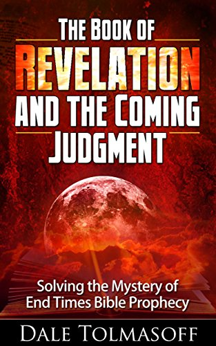 Book: The Book of Revelation and the Coming Judgment - Solving the Mystery of End Times Bible Prophecy by Dale Tolmasoff
