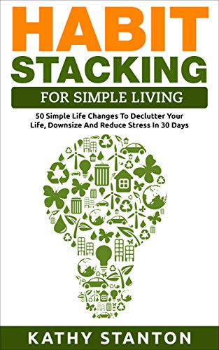 Habit Stacking For Simple Living: 50 Simple Life Changes To Declutter Your Life, Downsize And Reduce Stress In 30 Days (Simple Living, Declutter Your Life, ... Free Home, Home Clea