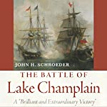 The Battle of Lake Champlain: A Brilliant and Extraordinary Victory | John H. Schroeder