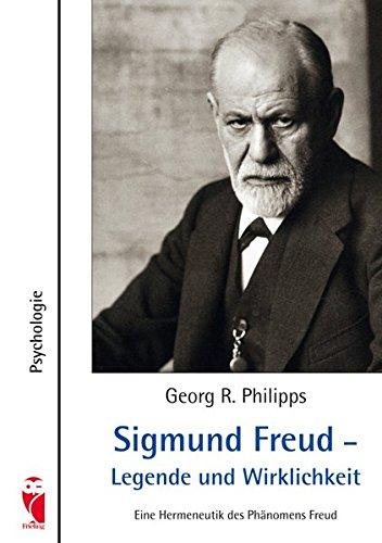 Sigmund Freud - Legende und Wirklichkeit: Eine Hermeneutik des Phänomens Freud