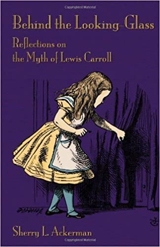 Behind the Looking-Glass: Reflections on the Myth of Lewis Carroll by Sherry L Ackerman (2012-11-01)
