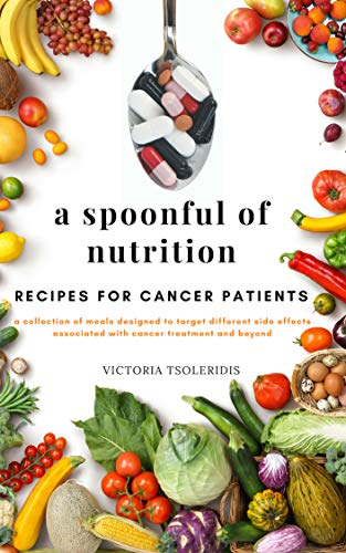 A Spoonful of Nutrition: Vegan, vegetarian and meat option recipes during Cancer treatment and recovery by Victoria  Tsoleridis