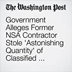 Government Alleges Former NSA Contractor Stole 'Astonishing Quantity' of Classified Material over 20 Years | Ellen Nakashima
