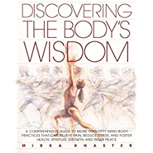 Discovering the Body's Wisdom: A Comprehensive Guide to More than Fifty Mind-Body Practices That Can Relieve Pa in, Reduce Stress, and Foster Health, Spiritual Growth, and Inner Peace