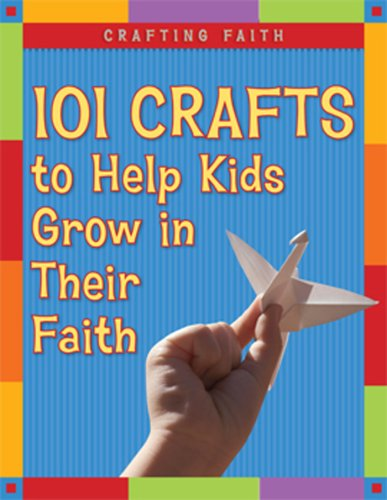 Crafting Faith: 101 Crafts to Help Kids Grow in Their Faith -