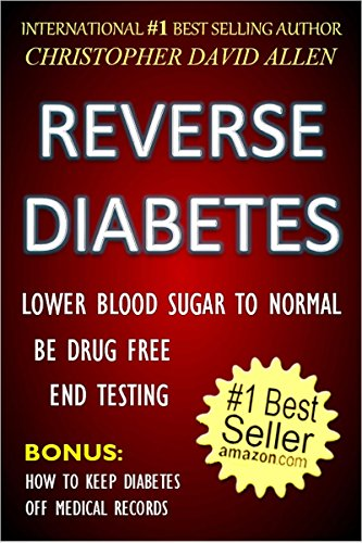 REVERSE DIABETES - LOWER BLOOD SUGAR TO NORMAL - BE DRUG FREE - END TESTING - BONUS: HOW TO KEEP DIABETES OFF MEDICAL RECORDS ()