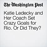 Katie Ledecky and Her Coach Set Crazy Goals for Rio. Or Did They? | Dave Sheinin