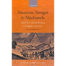 Amazons, Savages, & Machiavels: Travel and Colonial Writing in English, 1550-1630: An Anthology: Travel and Colonial Writing in English, 1550-1630 - An Anthology